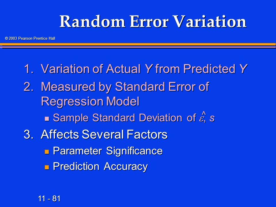 11 - 81 © 2003 Pearson Prentice Hall Random Error Variation 1.Variation of Actual Y from Predicted Y 2.Measured by Standard Error of Regression Model