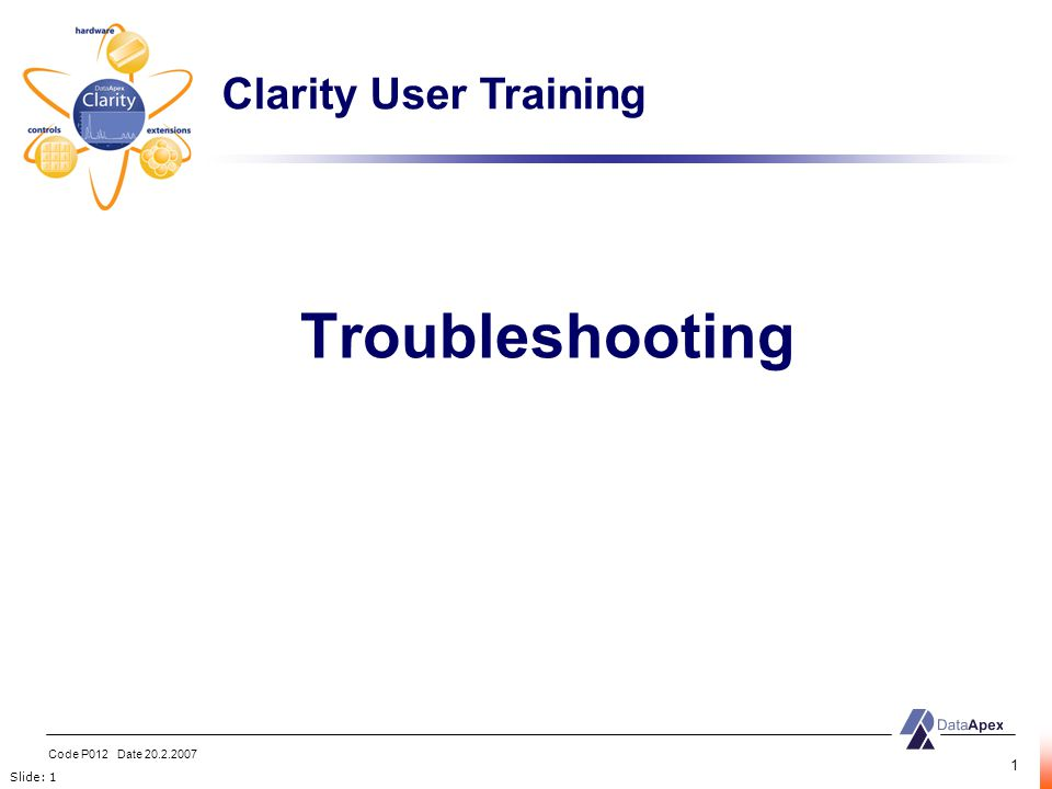 Slide: 1 Code P012 Date 20.2.2007 1 Troubleshooting Clarity User Training