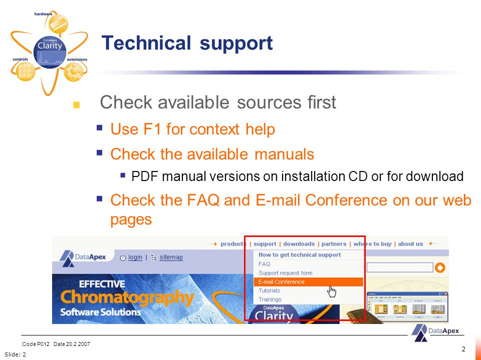 Slide: 2 Code P012 Date 20.2.2007 2 Check available sources first  Use F1 for context help  Check the available manuals  PDF manual versions on installation CD or for download  Check the FAQ and E-mail Conference on our web pages Technical support