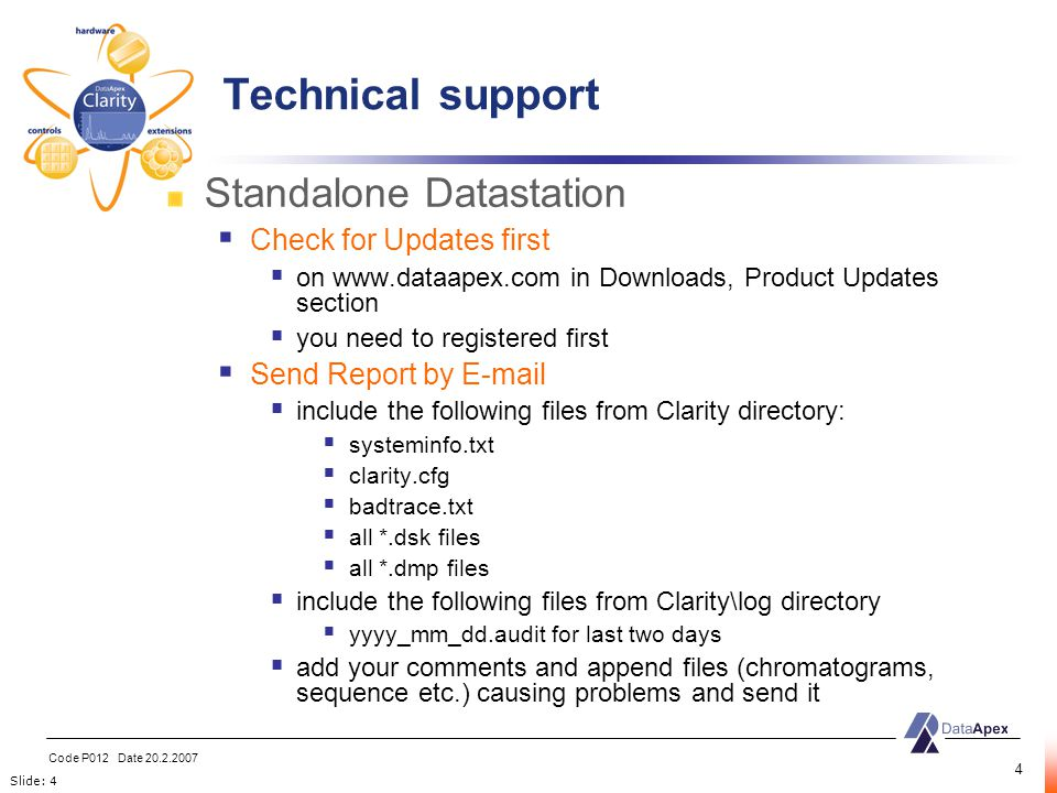 Slide: 4 Code P012 Date 20.2.2007 4 Standalone Datastation  Check for Updates first  on www.dataapex.com in Downloads, Product Updates section  you need to registered first  Send Report by E-mail  include the following files from Clarity directory:  systeminfo.txt  clarity.cfg  badtrace.txt  all *.dsk files  all *.dmp files  include the following files from Clarity\log directory  yyyy_mm_dd.audit for last two days  add your comments and append files (chromatograms, sequence etc.) causing problems and send it Technical support