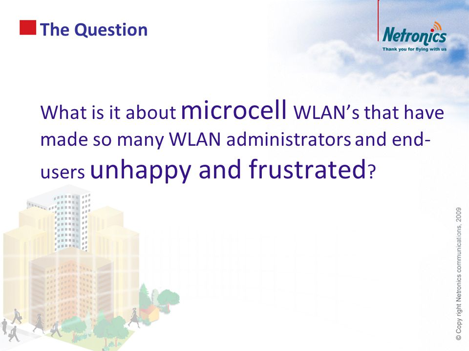 What is it about microcell WLAN's that have made so many WLAN administrators and end- users unhappy and frustrated ? The Question