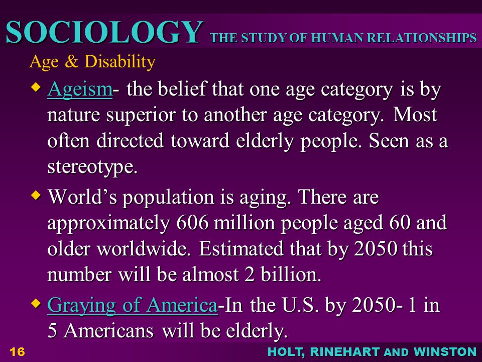 THE STUDY OF HUMAN RELATIONSHIPS SOCIOLOGY HOLT, RINEHART AND WINSTON Age & Disability  Ageism- the belief that one age category is by nature superio