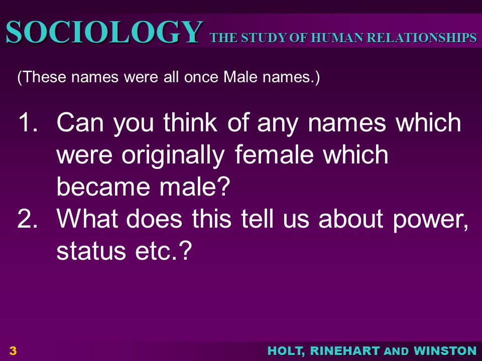 THE STUDY OF HUMAN RELATIONSHIPS SOCIOLOGY HOLT, RINEHART AND WINSTON 3 (These names were all once Male names.) 1.Can you think of any names which were originally female which became male.