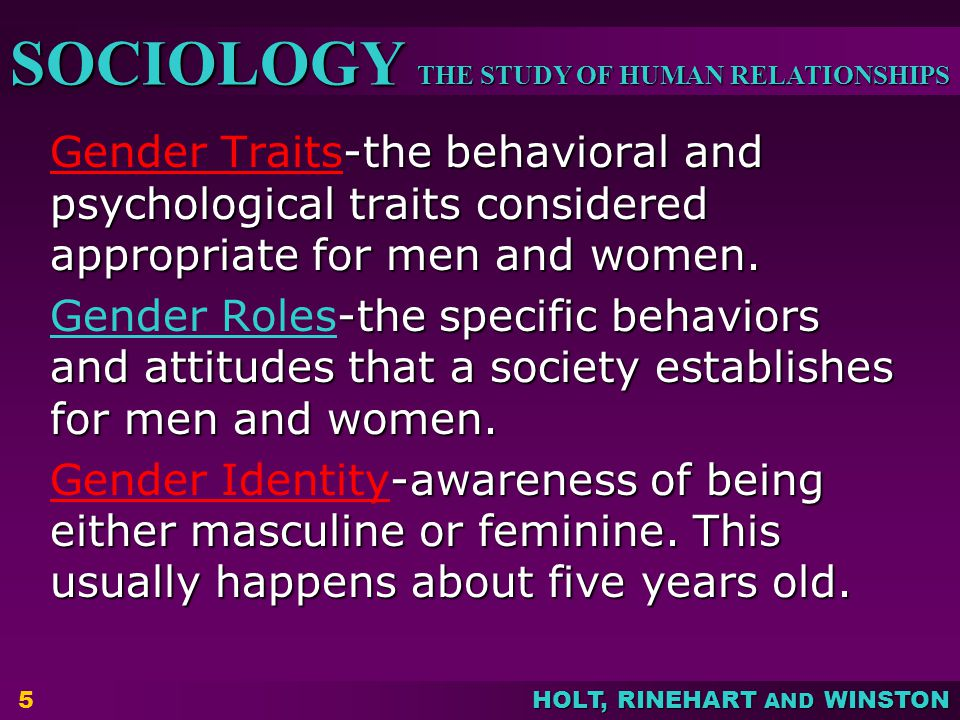 THE STUDY OF HUMAN RELATIONSHIPS SOCIOLOGY HOLT, RINEHART AND WINSTON 5 -the behavioral and psychological traits considered appropriate for men and wo