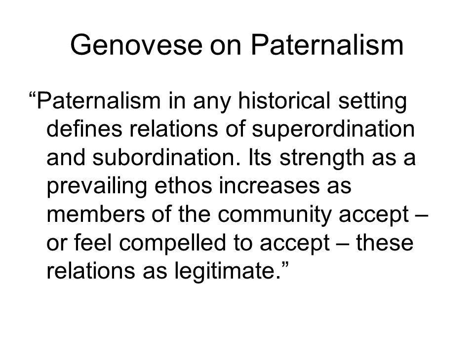 Genovese on Paternalism Paternalism in any historical setting defines relations of superordination and subordination.