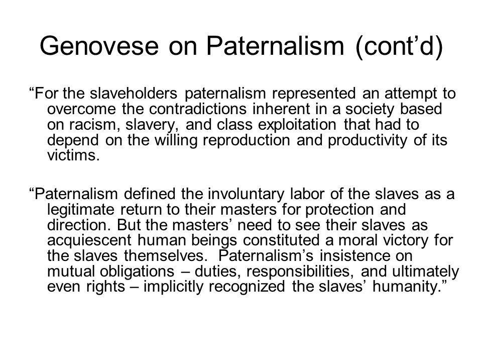 Genovese on Paternalism (cont'd) For the slaveholders paternalism represented an attempt to overcome the contradictions inherent in a society based on racism, slavery, and class exploitation that had to depend on the willing reproduction and productivity of its victims.