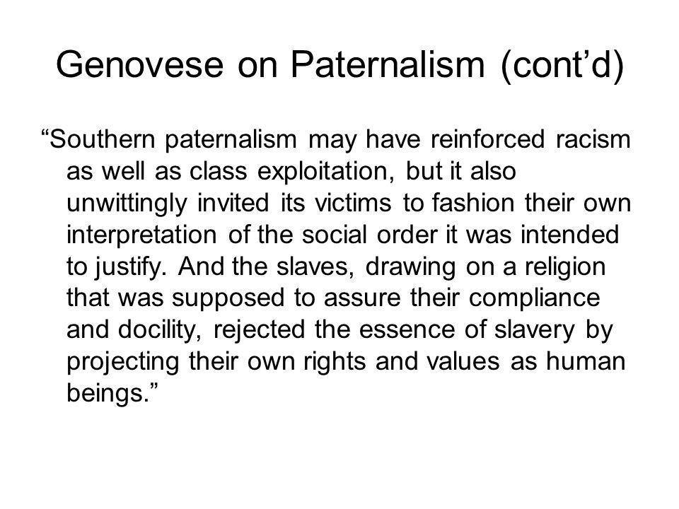 Genovese on Paternalism (cont'd) Southern paternalism may have reinforced racism as well as class exploitation, but it also unwittingly invited its victims to fashion their own interpretation of the social order it was intended to justify.