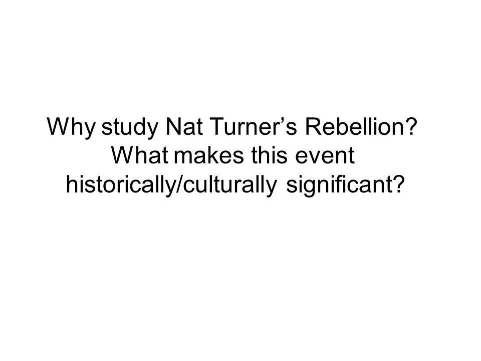 Why study Nat Turner's Rebellion? What makes this event historically/culturally significant?