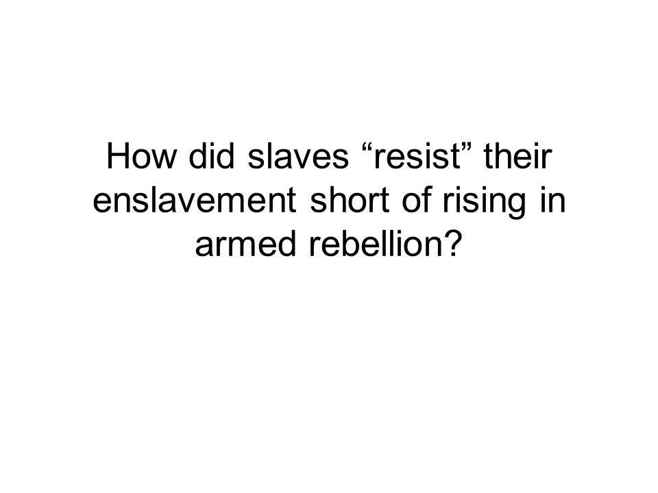 How did slaves resist their enslavement short of rising in armed rebellion?