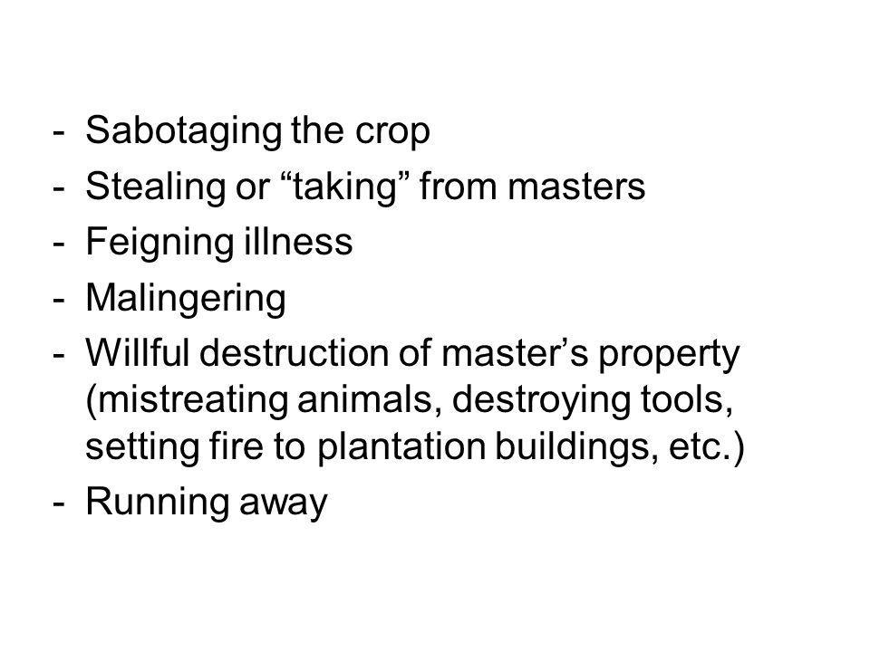 -Sabotaging the crop -Stealing or taking from masters -Feigning illness -Malingering -Willful destruction of master's property (mistreating animals, destroying tools, setting fire to plantation buildings, etc.) -Running away
