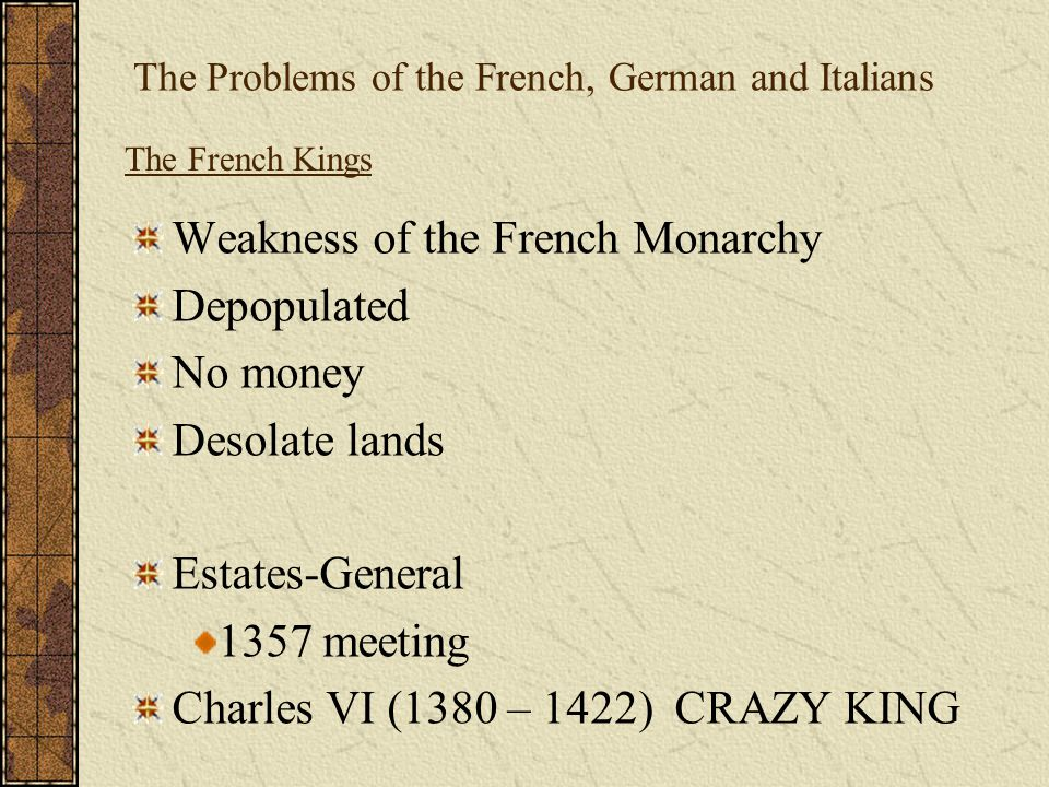 The Problems of the French, German and Italians Weakness of the French Monarchy Depopulated No money Desolate lands Estates-General 1357 meeting Charl
