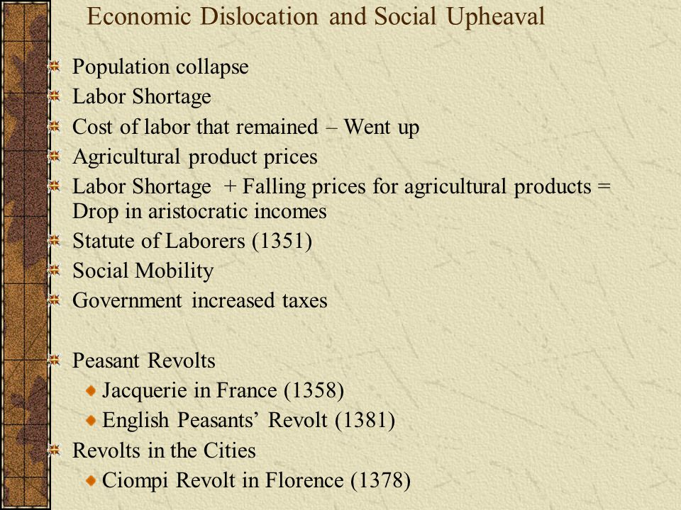 Economic Dislocation and Social Upheaval Population collapse Labor Shortage Cost of labor that remained – Went up Agricultural product prices Labor Sh