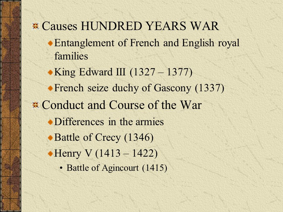 Causes HUNDRED YEARS WAR Entanglement of French and English royal families King Edward III (1327 – 1377) French seize duchy of Gascony (1337) Conduct