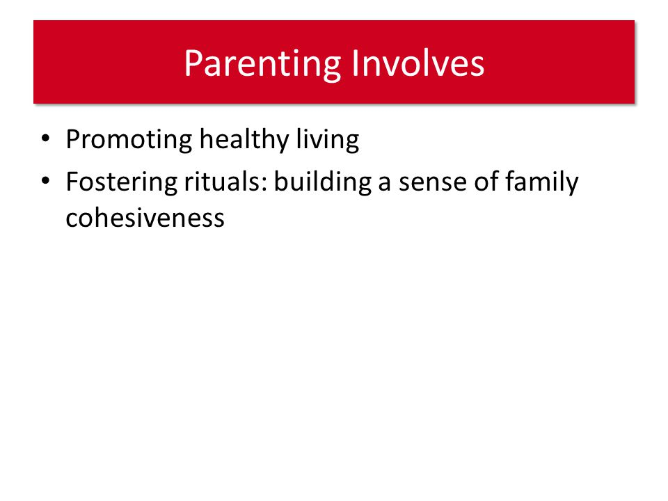 Parenting Involves Promoting healthy living Fostering rituals: building a sense of family cohesiveness
