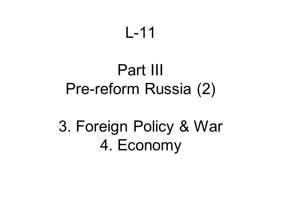 L-11 Part III Pre-reform Russia (2) 3. Foreign Policy & War 4. Economy