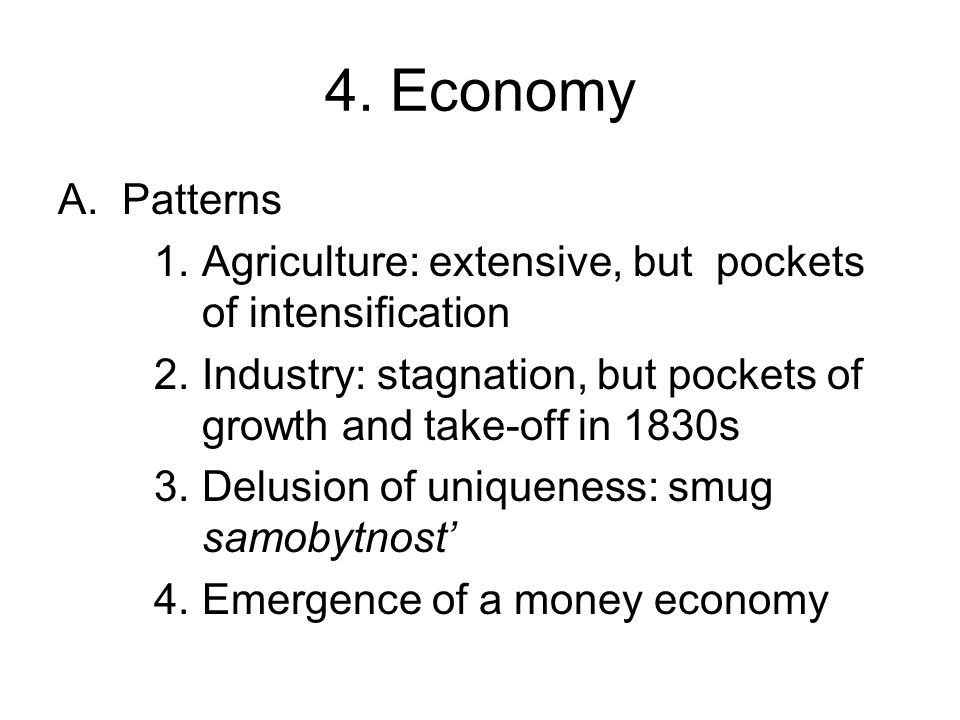 A.Patterns 1.Agriculture: extensive, but pockets of intensification 2.Industry: stagnation, but pockets of growth and take-off in 1830s 3.Delusion of uniqueness: smug samobytnost' 4.Emergence of a money economy