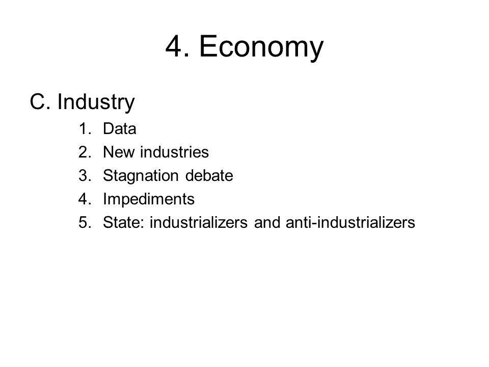 4. Economy C. Industry 1.Data 2.New industries 3.Stagnation debate 4.Impediments 5.State: industrializers and anti-industrializers
