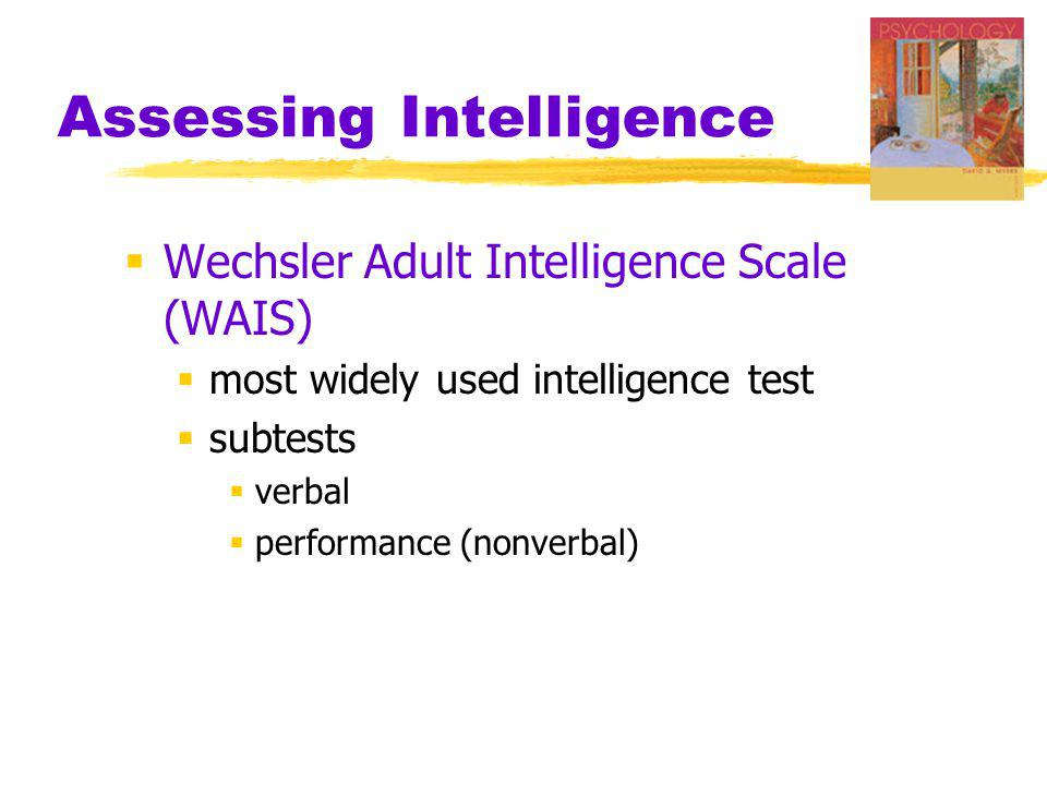 Assessing Intelligence: Sample Items from the WAIS From Thorndike and Hagen, 1977 VERBAL General Information Similarities Arithmetic Reasoning Vocabulary Comprehension Digit Span PERFORMANCE Picture Completion Picture Arrangement Block Design Object Assembly Digit-Symbol Substitution
