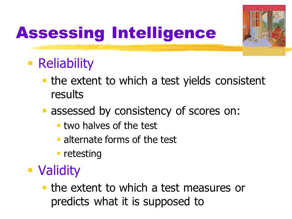 Assessing Intelligence  Content Validity  the extent to which a test samples the behavior that is of interest  driving test that samples driving tasks  Criterion  behavior (such as college grades) that a test (such as the SAT) is designed to predict  the measure used in defining whether the test has predictive validity