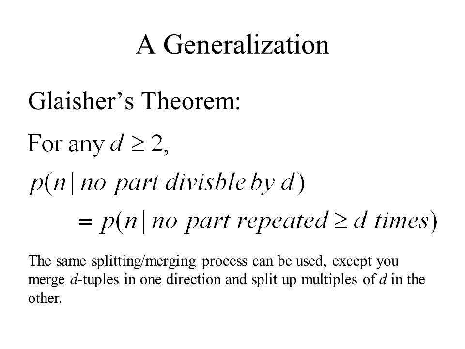 Another Generalization: Euler Pairs Definition: A pair of sets (M,N) is an Euler pair if Theorem (Andrews): The sets M and N form an Euler pair iff (no element of N is a multiple of two times another element of N, and M contains all elements of N along with all their multiples by powers of two)