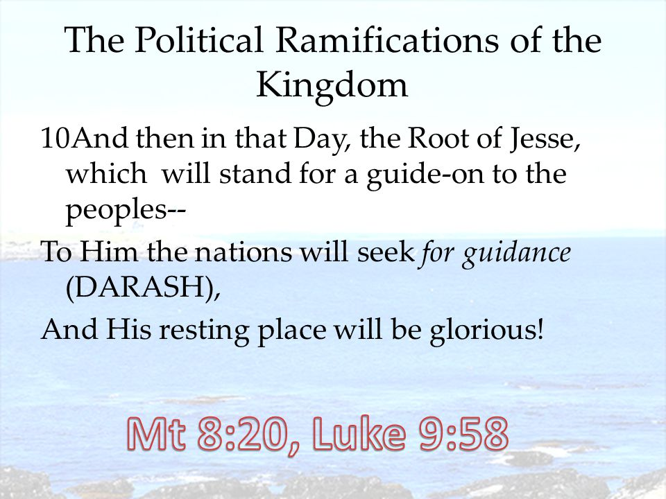 The Political Ramifications of the Kingdom 10And then in that Day, the Root of Jesse, which will stand for a guide-on to the peoples-- To Him the nations will seek for guidance (DARASH), And His resting place will be glorious!