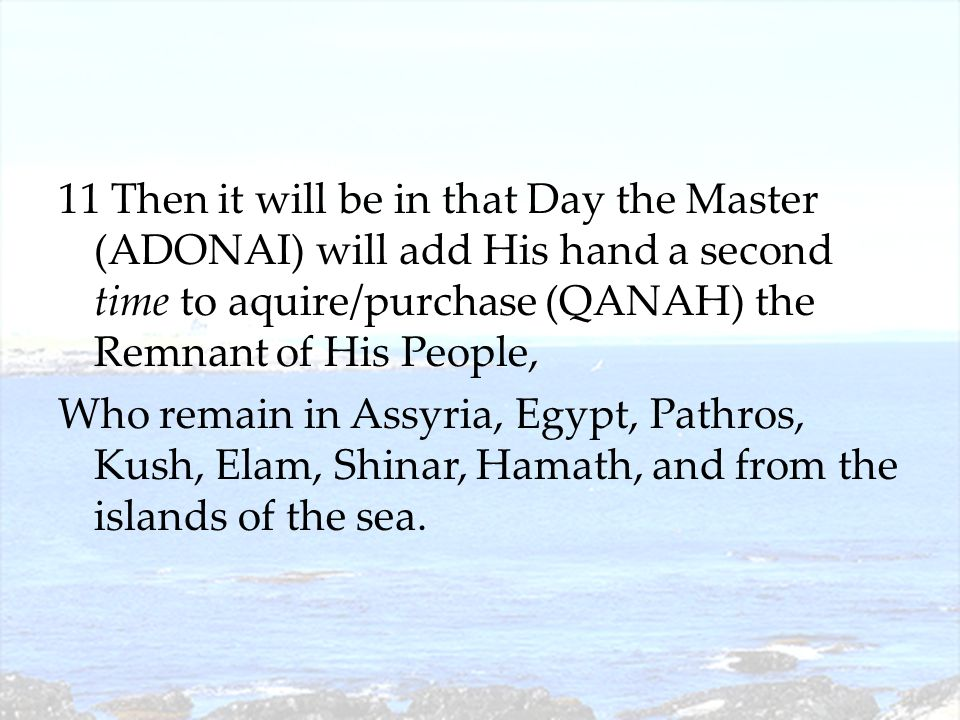 11 Then it will be in that Day the Master (ADONAI) will add His hand a second time to aquire/purchase (QANAH) the Remnant of His People, Who remain in