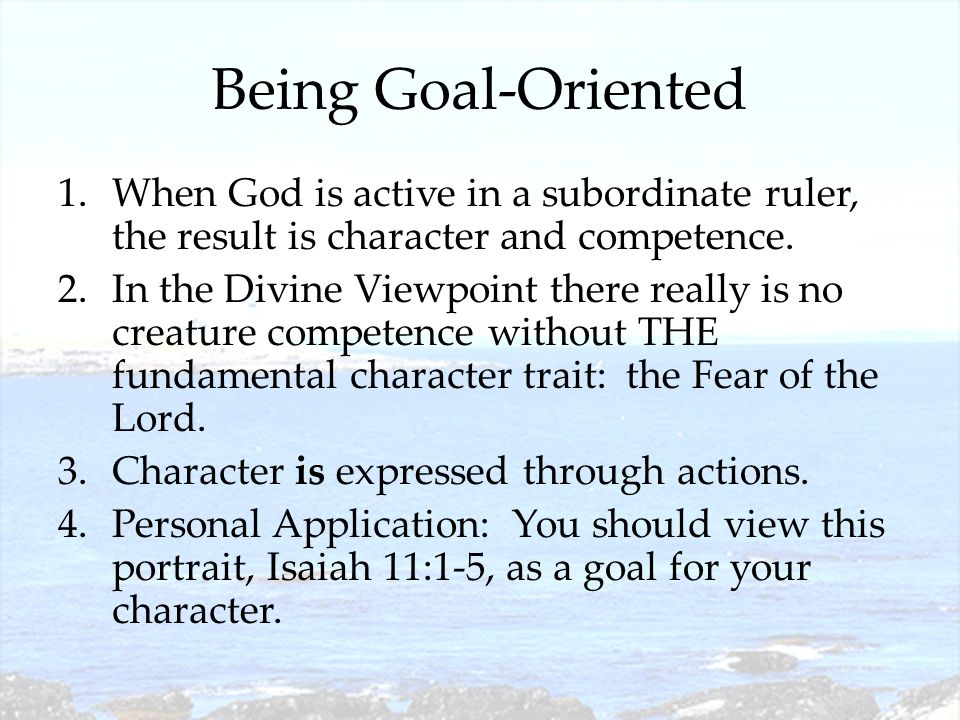 Being Goal-Oriented 1.When God is active in a subordinate ruler, the result is character and competence. 2.In the Divine Viewpoint there really is no