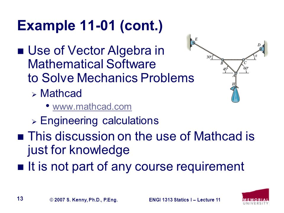 ENGI 1313 Statics I – Lecture 11© 2007 S. Kenny, Ph.D., P.Eng. 13 Example 11-01 (cont.) Use of Vector Algebra in Mathematical Software to Solve Mechan