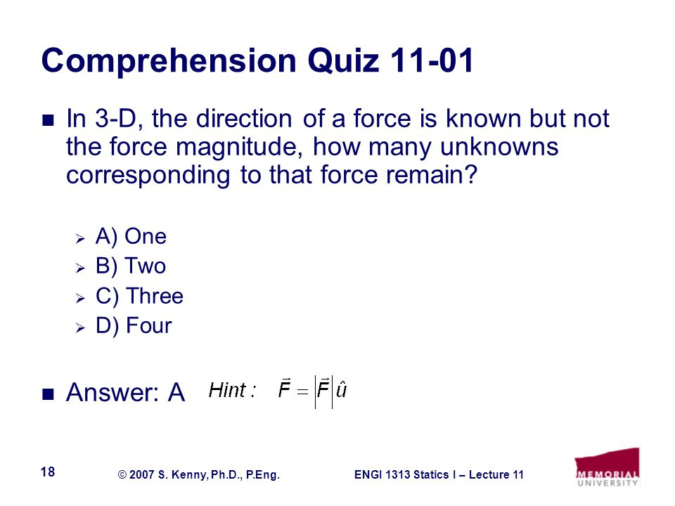 ENGI 1313 Statics I – Lecture 11© 2007 S. Kenny, Ph.D., P.Eng. 18 Comprehension Quiz 11-01 In 3-D, the direction of a force is known but not the force