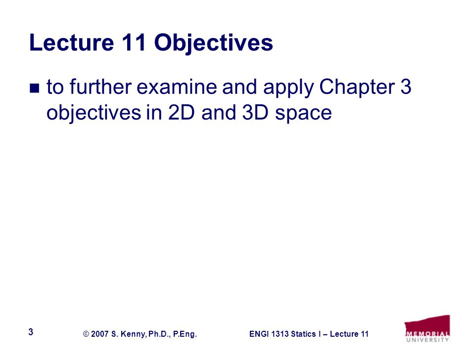 ENGI 1313 Statics I – Lecture 11© 2007 S. Kenny, Ph.D., P.Eng. 3 Lecture 11 Objectives to further examine and apply Chapter 3 objectives in 2D and 3D