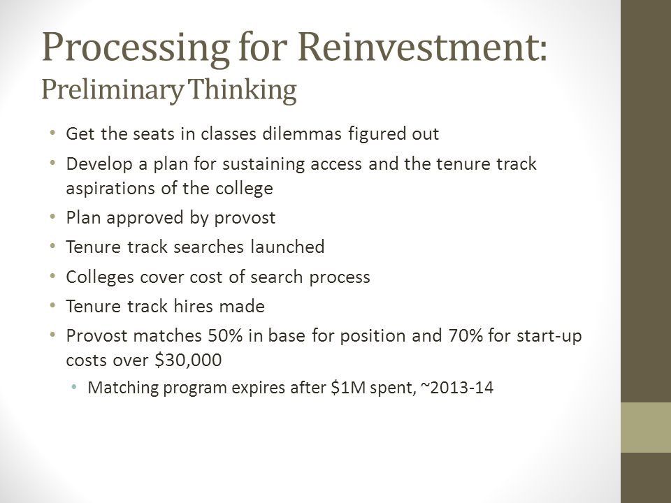 Processing for Reinvestment: Preliminary Thinking Get the seats in classes dilemmas figured out Develop a plan for sustaining access and the tenure track aspirations of the college Plan approved by provost Tenure track searches launched Colleges cover cost of search process Tenure track hires made Provost matches 50% in base for position and 70% for start-up costs over $30,000 Matching program expires after $1M spent, ~2013-14
