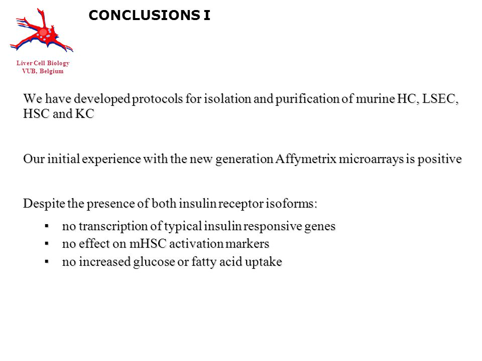 Liver Cell Biology VUB, Belgium CONCLUSIONS I We have developed protocols for isolation and purification of murine HC, LSEC, HSC and KC Our initial experience with the new generation Affymetrix microarrays is positive Despite the presence of both insulin receptor isoforms: ▪no transcription of typical insulin responsive genes ▪no effect on mHSC activation markers ▪no increased glucose or fatty acid uptake