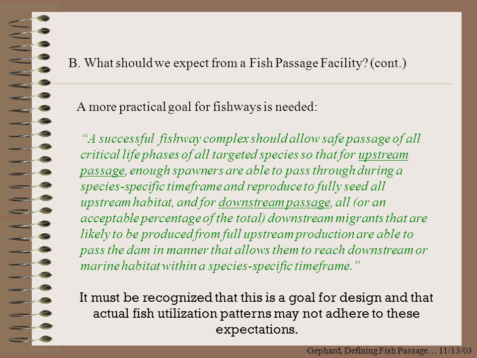 B. What should we expect from a Fish Passage Facility? (cont.) Gephard, Defining Fish Passage… 11/13/03 A more practical goal for fishways is needed: