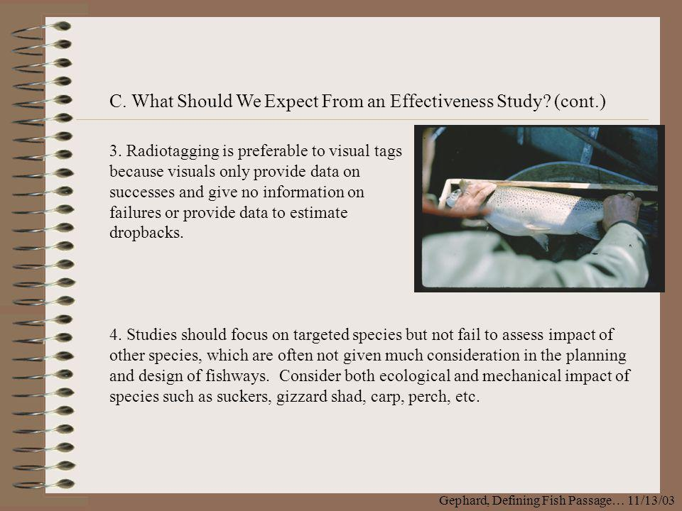C. What Should We Expect From an Effectiveness Study? (cont.) Gephard, Defining Fish Passage… 11/13/03 3. Radiotagging is preferable to visual tags be