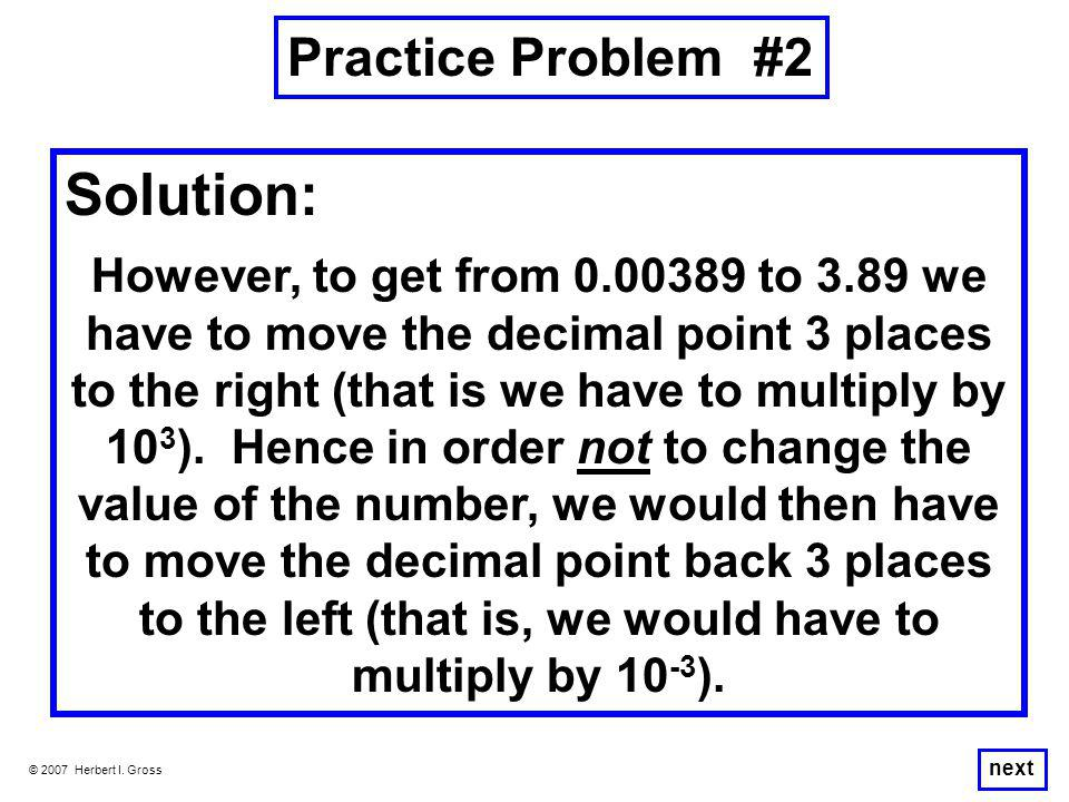 Practice Problem #2 © 2007 Herbert I. Gross Solution: However, to get from 0.00389 to 3.89 we have to move the decimal point 3 places to the right (th