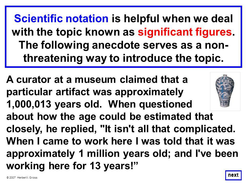 © 2007 Herbert I. Gross Scientific notation is helpful when we deal with the topic known as significant figures. The following anecdote serves as a no