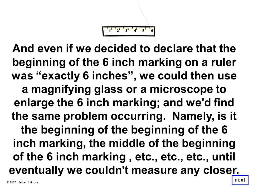 "© 2007 Herbert I. Gross next And even if we decided to declare that the beginning of the 6 inch marking on a ruler was ""exactly 6 inches"", we could th"