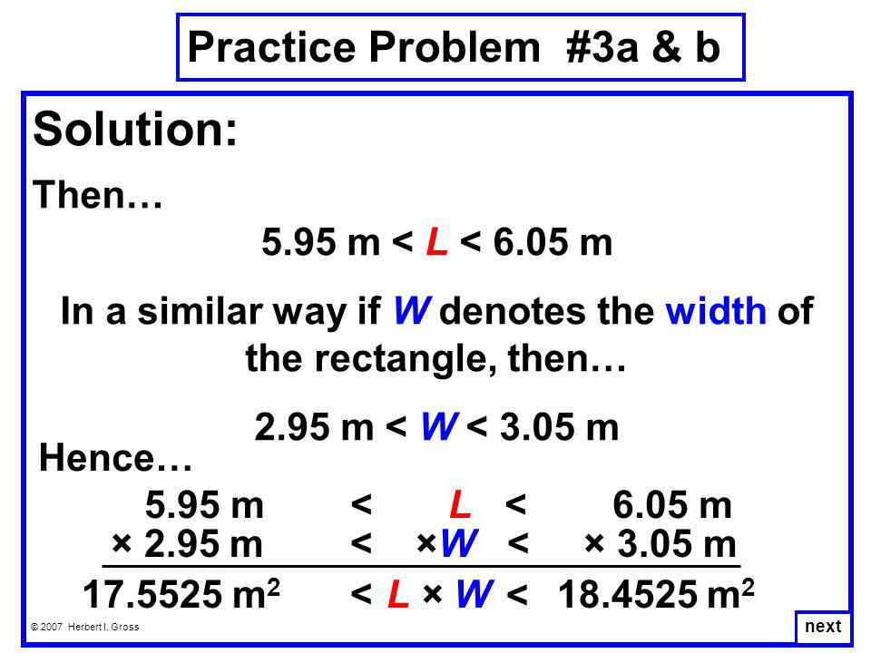 Practice Problem #3a & b © 2007 Herbert I. Gross Solution: Then… 5.95 m < L < 6.05 m In a similar way if W denotes the width of the rectangle, then… 2