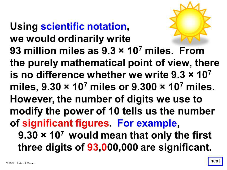 © 2007 Herbert I. Gross next Using scientific notation, we would ordinarily write 93 million miles as 9.3 × 10 7 miles. From the purely mathematical p