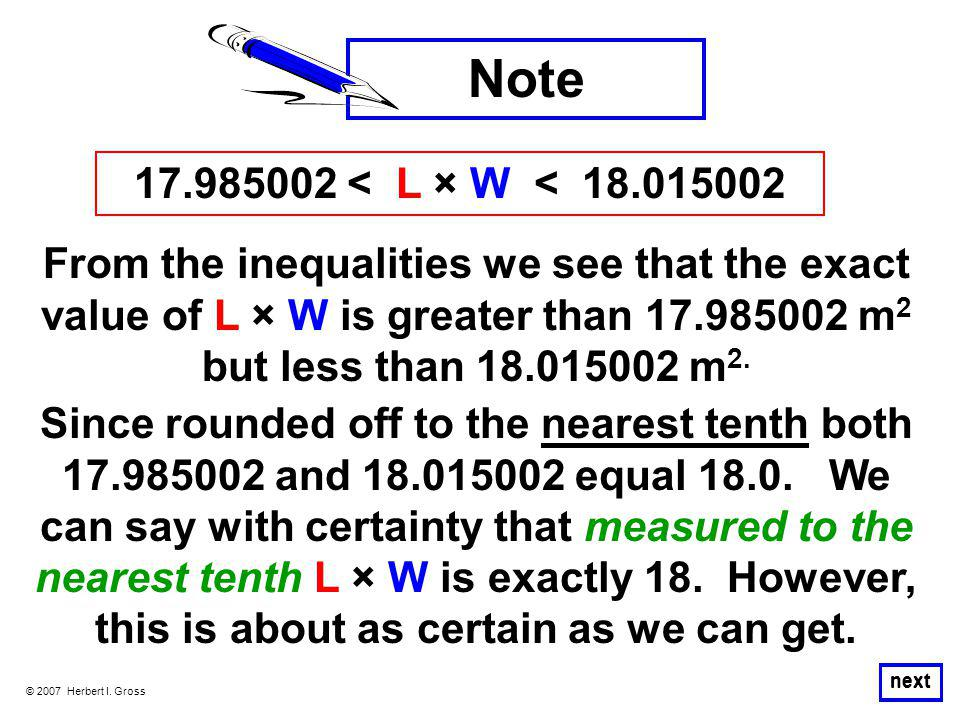 © 2007 Herbert I. Gross next From the inequalities we see that the exact value of L × W is greater than 17.985002 m 2 but less than 18.015002 m 2. Not