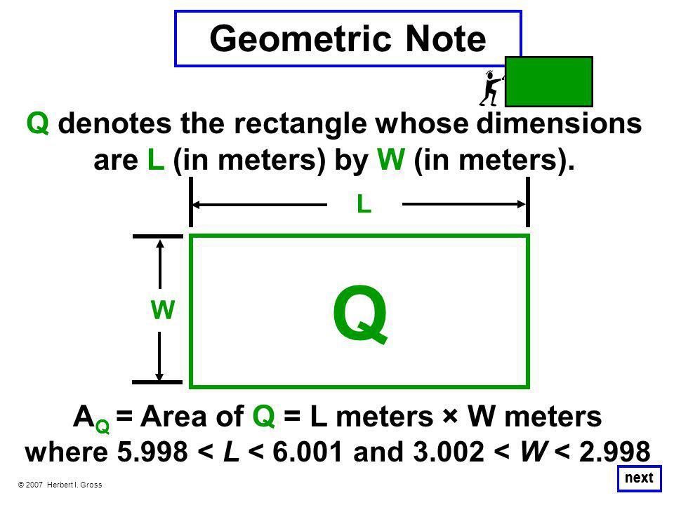 © 2007 Herbert I. Gross next Q denotes the rectangle whose dimensions are L (in meters) by W (in meters). W L Geometric Note A Q = Area of Q = L meter