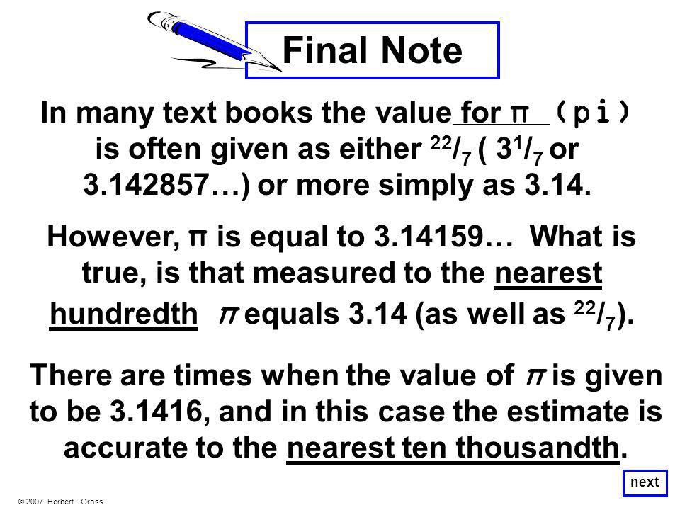 © 2007 Herbert I. Gross next Final Note In many text books the value for π (pi) is often given as either 22 / 7 ( 3 1 / 7 or 3.142857…) or more simply