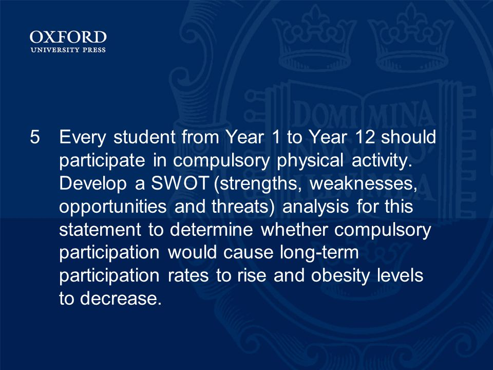 5Every student from Year 1 to Year 12 should participate in compulsory physical activity. Develop a SWOT (strengths, weaknesses, opportunities and thr