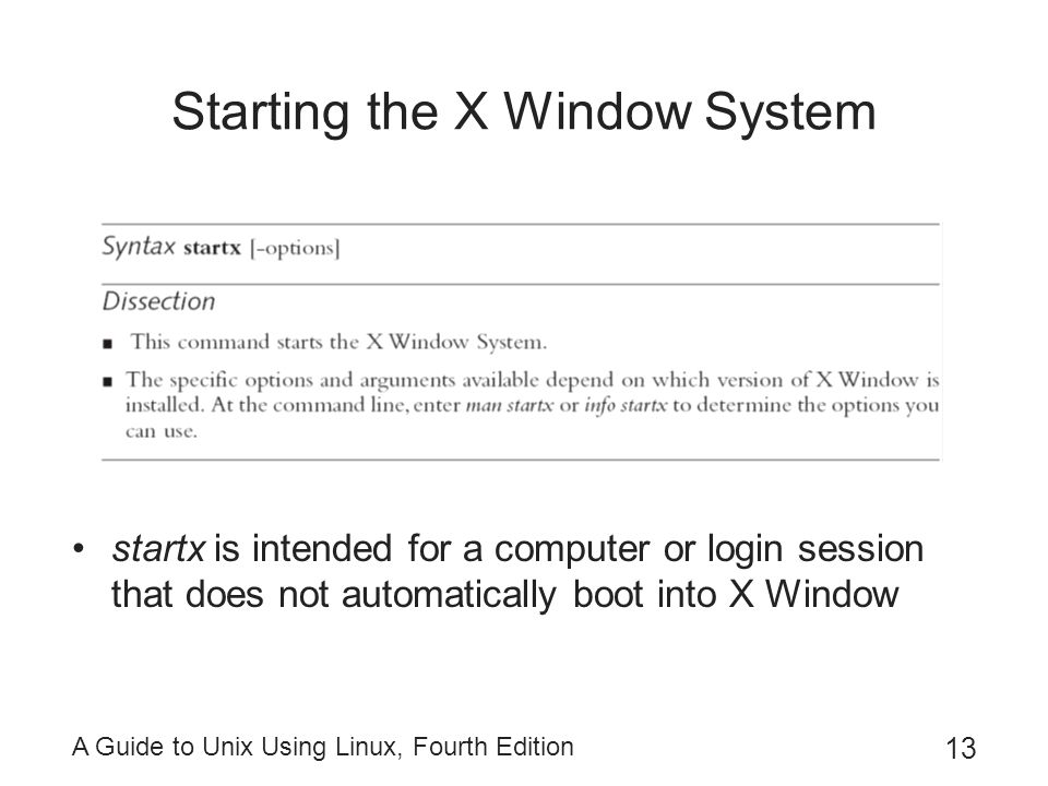 A Guide to Unix Using Linux, Fourth Edition 13 Starting the X Window System startx is intended for a computer or login session that does not automatic