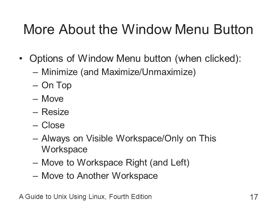 A Guide to Unix Using Linux, Fourth Edition 17 More About the Window Menu Button Options of Window Menu button (when clicked): –Minimize (and Maximize