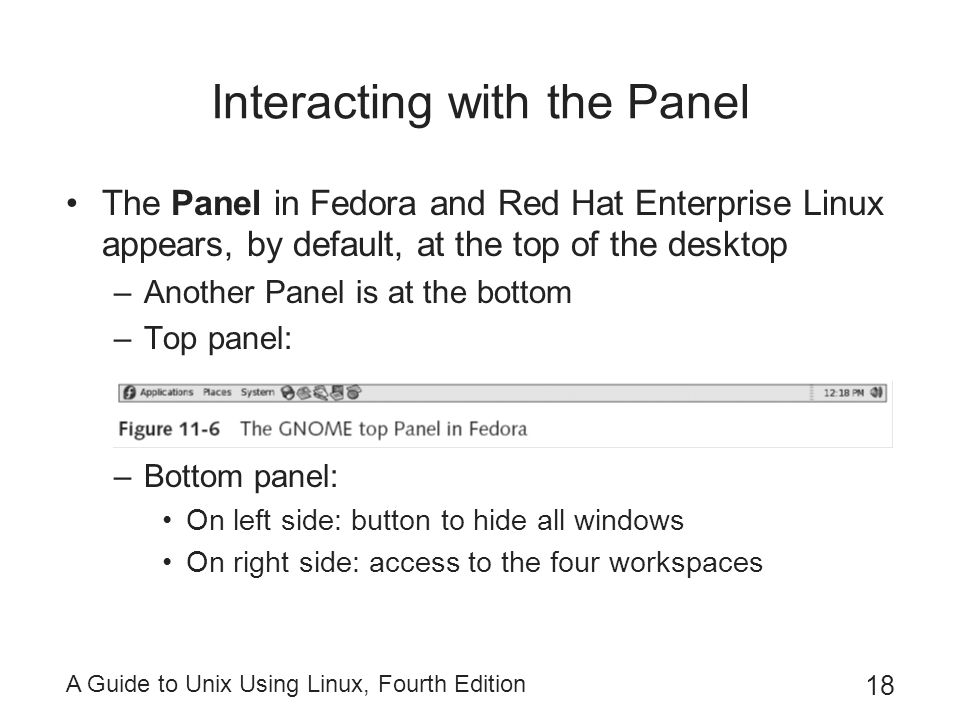 A Guide to Unix Using Linux, Fourth Edition 18 Interacting with the Panel The Panel in Fedora and Red Hat Enterprise Linux appears, by default, at the