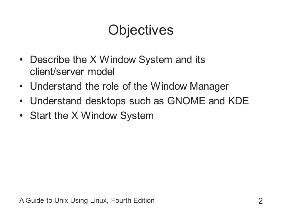 A Guide to Unix Using Linux, Fourth Edition 3 Objectives (continued) Interact with the X Window System and use its components Use Nautilus and Konqueror for file management Run an application Configure a desktop Shut down a system from the desktop