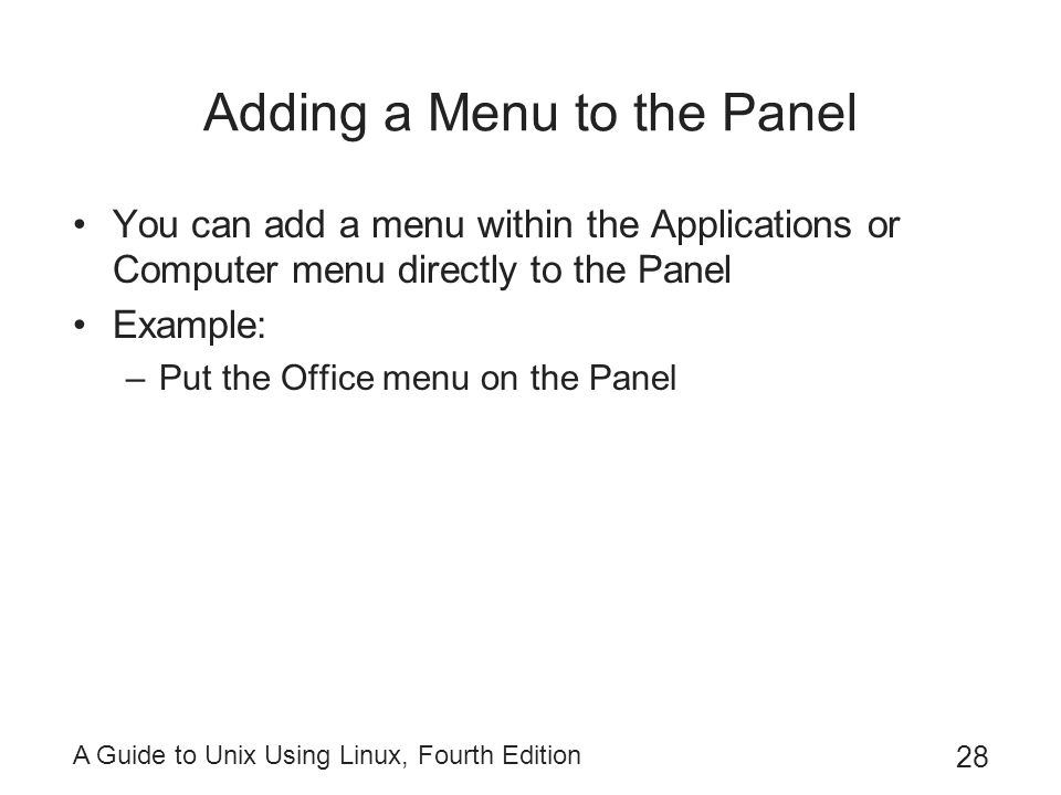 A Guide to Unix Using Linux, Fourth Edition 28 Adding a Menu to the Panel You can add a menu within the Applications or Computer menu directly to the