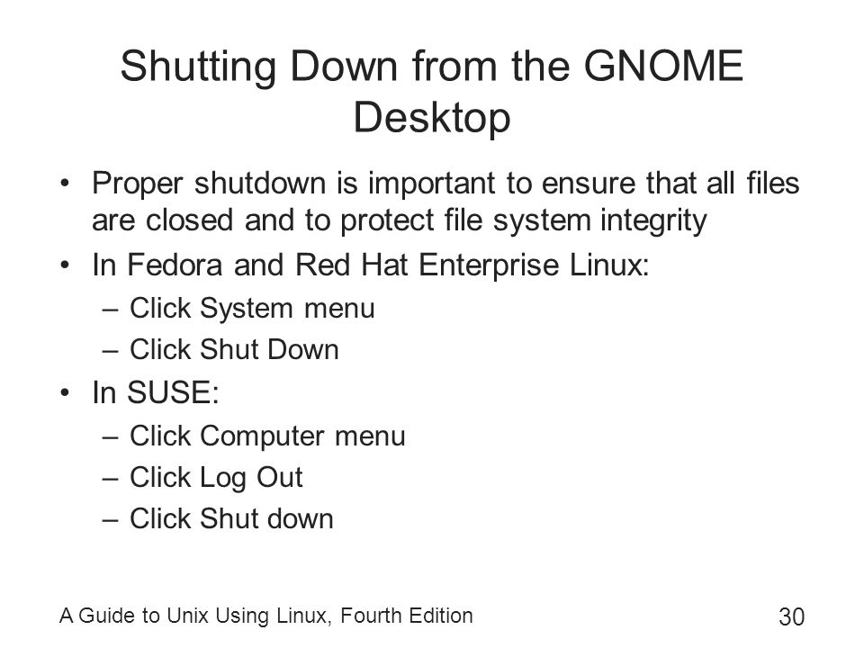 A Guide to Unix Using Linux, Fourth Edition 30 Shutting Down from the GNOME Desktop Proper shutdown is important to ensure that all files are closed a