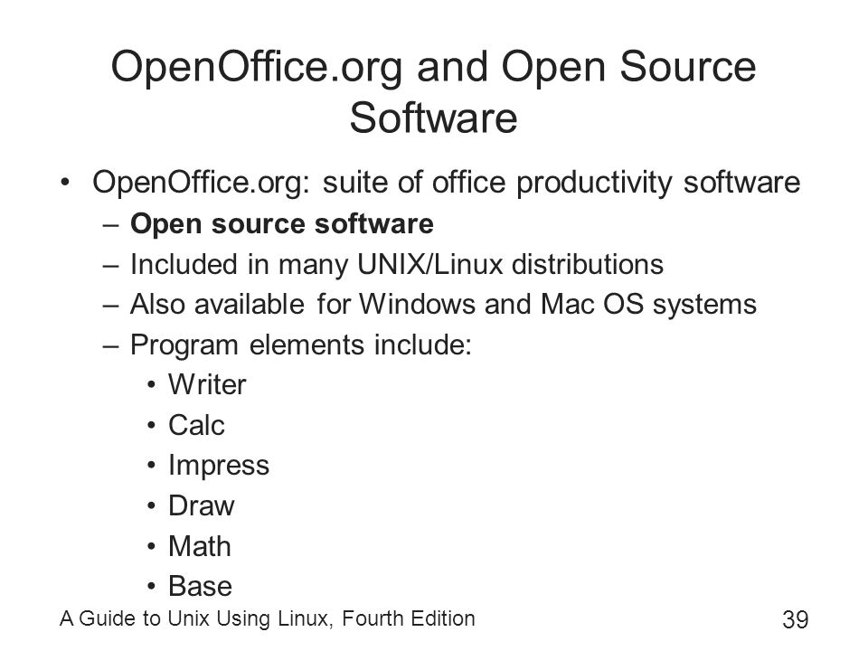A Guide to Unix Using Linux, Fourth Edition 39 OpenOffice.org and Open Source Software OpenOffice.org: suite of office productivity software –Open sou